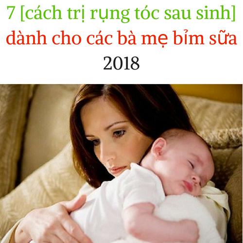 7 [ cách trị rụng tóc sau sinh ] dành cho các bà mẹ bỉm sữa 2018