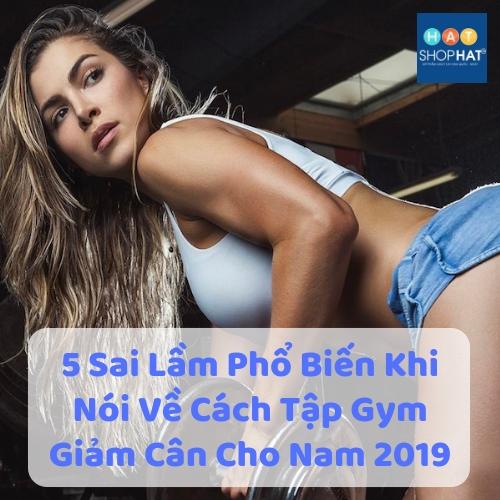 5 Sai Lầm Phổ Biến Khi Nói Về Cách Tập Gym Giảm Cân Cho Nam 2019